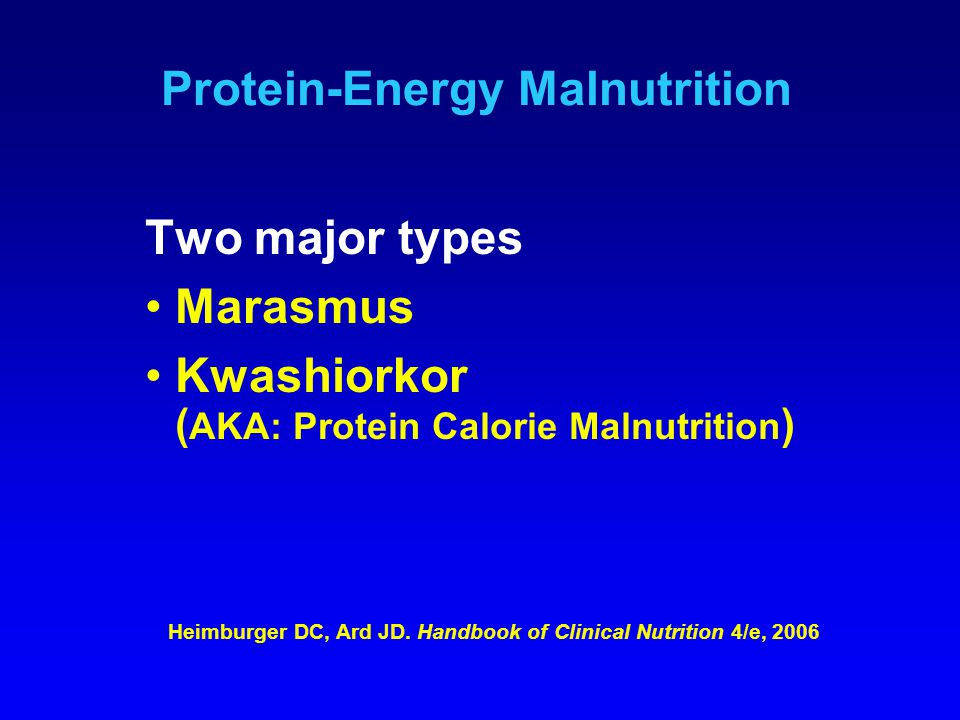 Protein-Energy Malnutrition Two major types Marasmus Kwashiorkor ( AKA: Protein Calorie Malnutrition ) Heimburger DC, Ard JD. Handbook of Clinical Nut