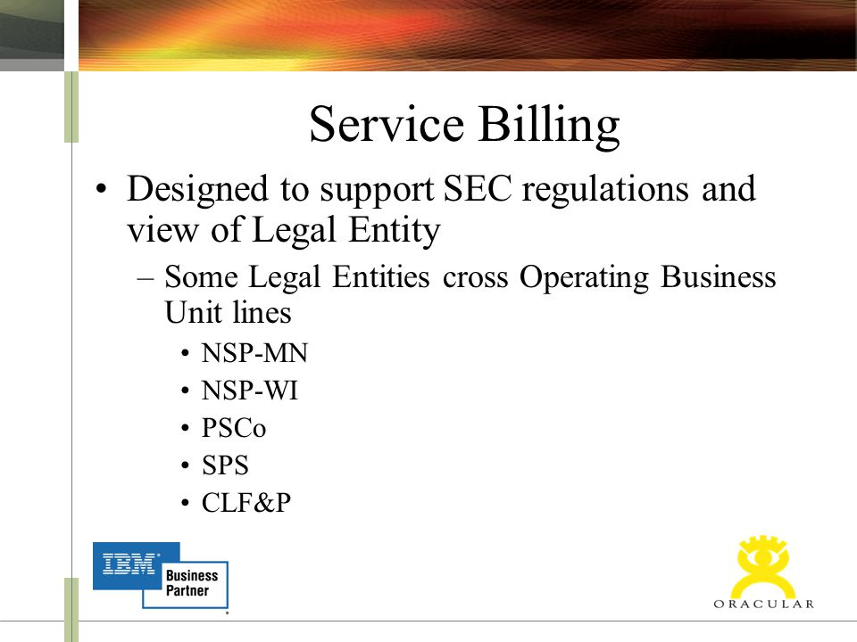Service Billing Designed to support SEC regulations and view of Legal Entity –Some Legal Entities cross Operating Business Unit lines NSP-MN NSP-WI PSCo SPS CLF&P