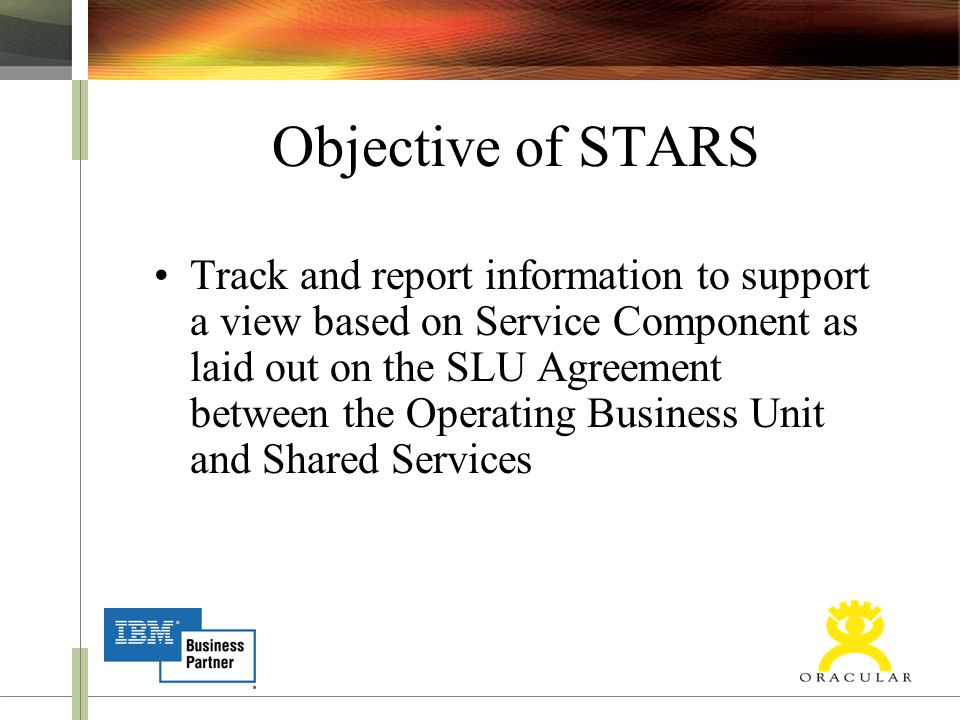 Objective of STARS Track and report information to support a view based on Service Component as laid out on the SLU Agreement between the Operating Bu