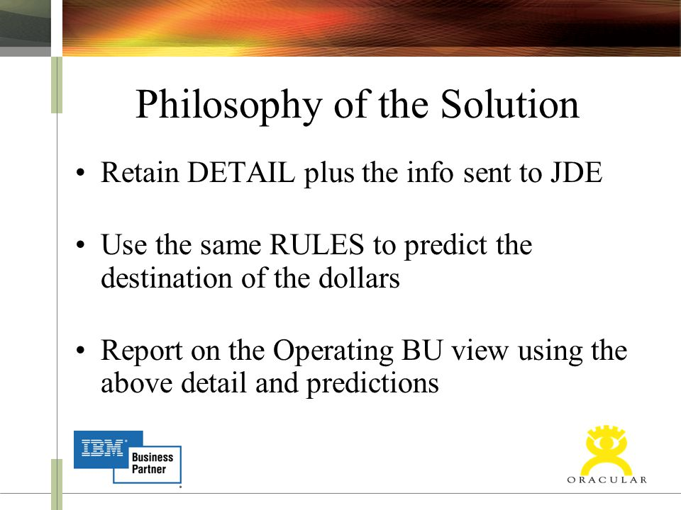 Philosophy of the Solution Retain DETAIL plus the info sent to JDE Use the same RULES to predict the destination of the dollars Report on the Operatin