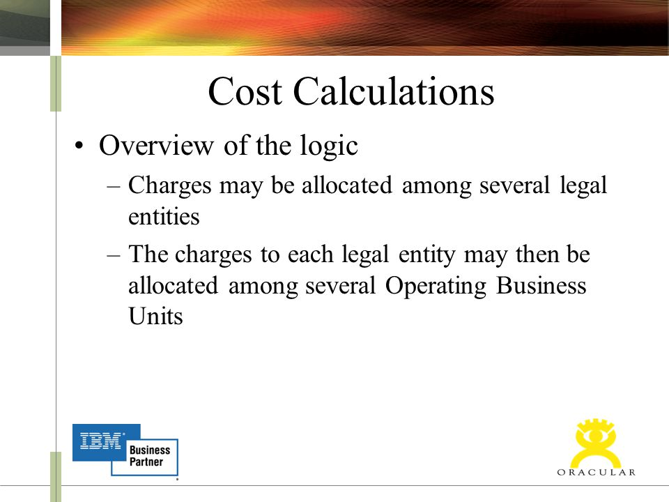 Cost Calculations Overview of the logic –Charges may be allocated among several legal entities –The charges to each legal entity may then be allocated among several Operating Business Units