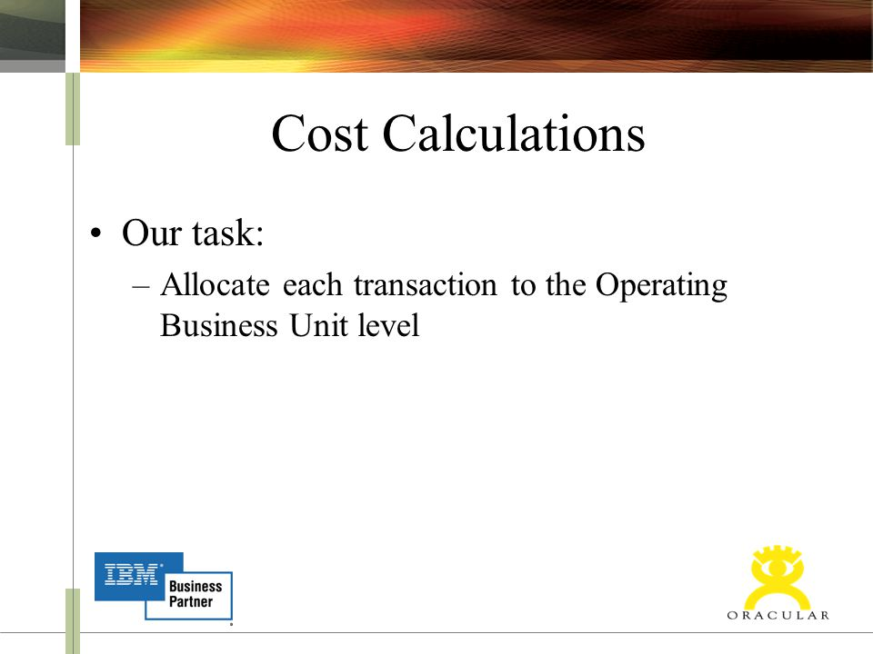 Cost Calculations Our task: –Allocate each transaction to the Operating Business Unit level