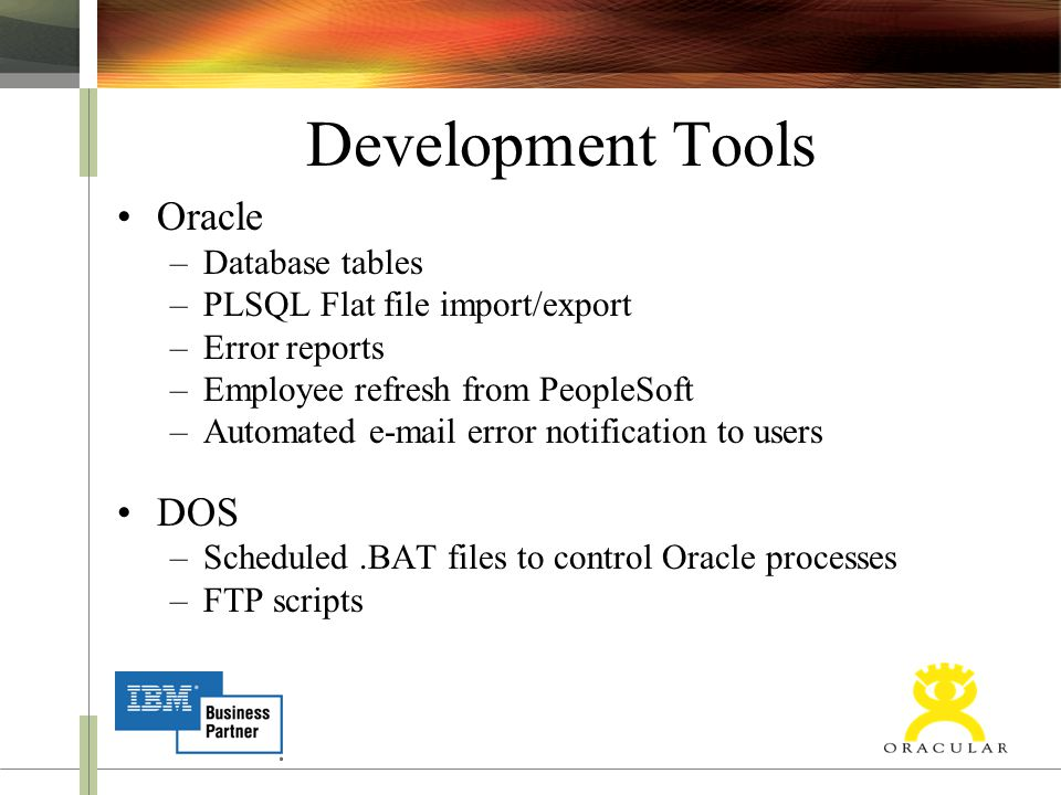 Development Tools Oracle –Database tables –PLSQL Flat file import/export –Error reports –Employee refresh from PeopleSoft –Automated e-mail error noti