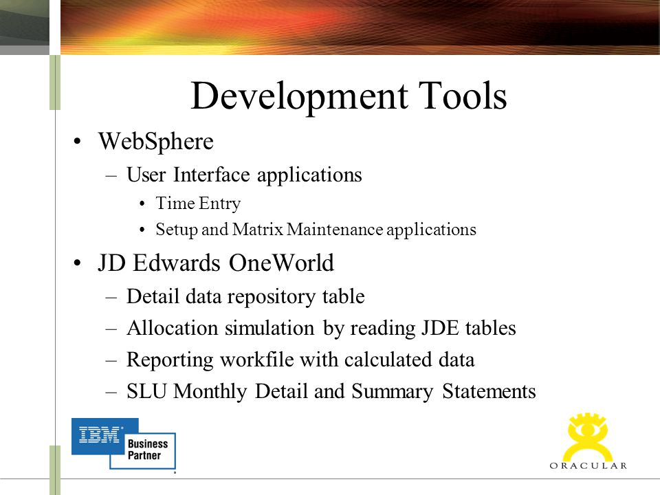 Development Tools WebSphere –User Interface applications Time Entry Setup and Matrix Maintenance applications JD Edwards OneWorld –Detail data repository table –Allocation simulation by reading JDE tables –Reporting workfile with calculated data –SLU Monthly Detail and Summary Statements