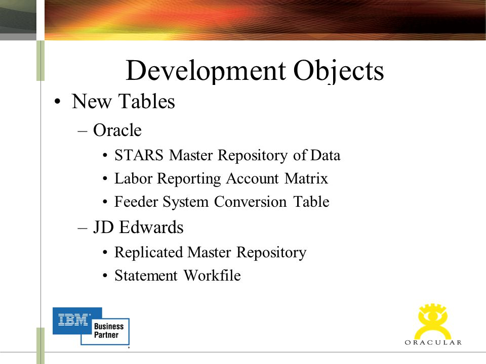 Development Objects New Tables –Oracle STARS Master Repository of Data Labor Reporting Account Matrix Feeder System Conversion Table –JD Edwards Replicated Master Repository Statement Workfile