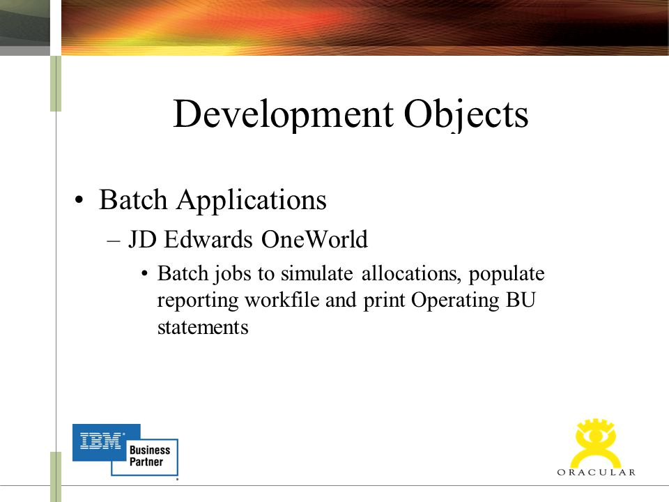 Development Objects Batch Applications –JD Edwards OneWorld Batch jobs to simulate allocations, populate reporting workfile and print Operating BU statements