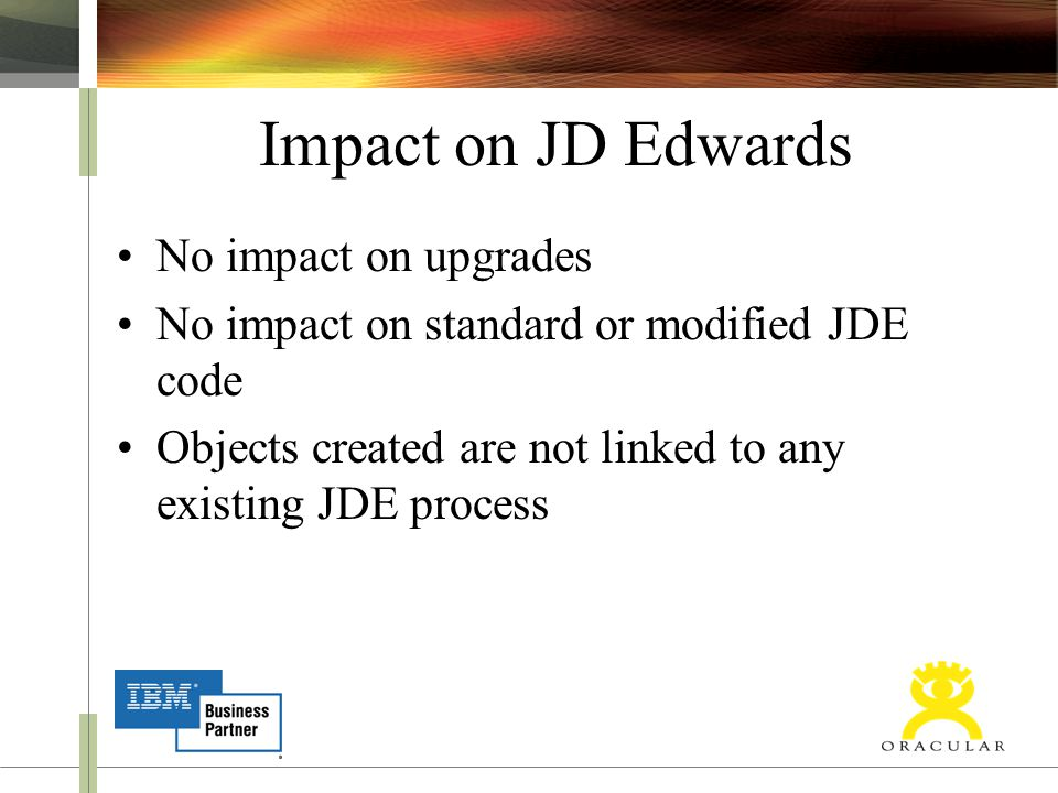Impact on JD Edwards No impact on upgrades No impact on standard or modified JDE code Objects created are not linked to any existing JDE process