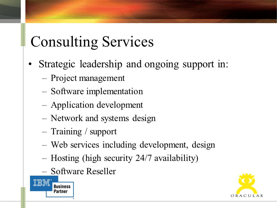 Consulting Services Strategic leadership and ongoing support in: –Project management –Software implementation –Application development –Network and systems design –Training / support –Web services including development, design –Hosting (high security 24/7 availability) –Software Reseller
