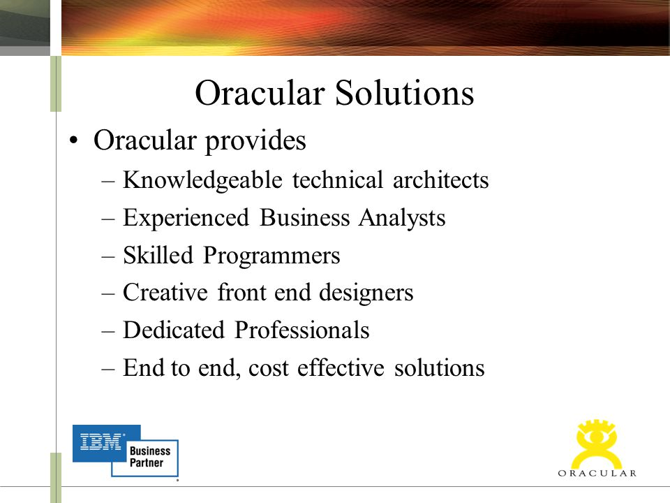 Oracular Solutions Oracular provides –Knowledgeable technical architects –Experienced Business Analysts –Skilled Programmers –Creative front end desig