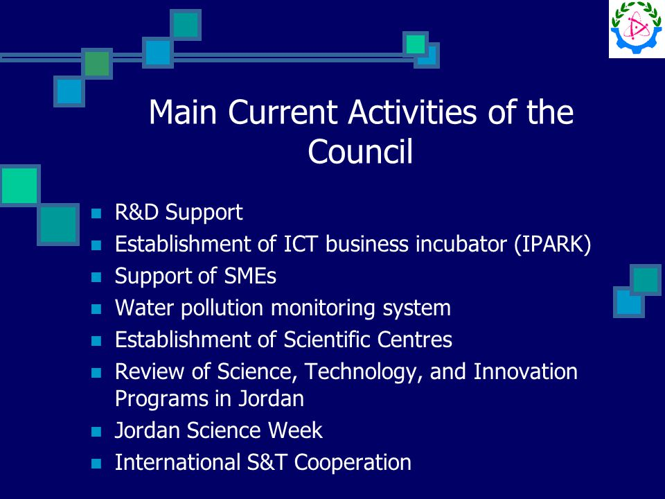 Main Current Activities of the Council R&D Support Establishment of ICT business incubator (IPARK) Support of SMEs Water pollution monitoring system Establishment of Scientific Centres Review of Science, Technology, and Innovation Programs in Jordan Jordan Science Week International S&T Cooperation