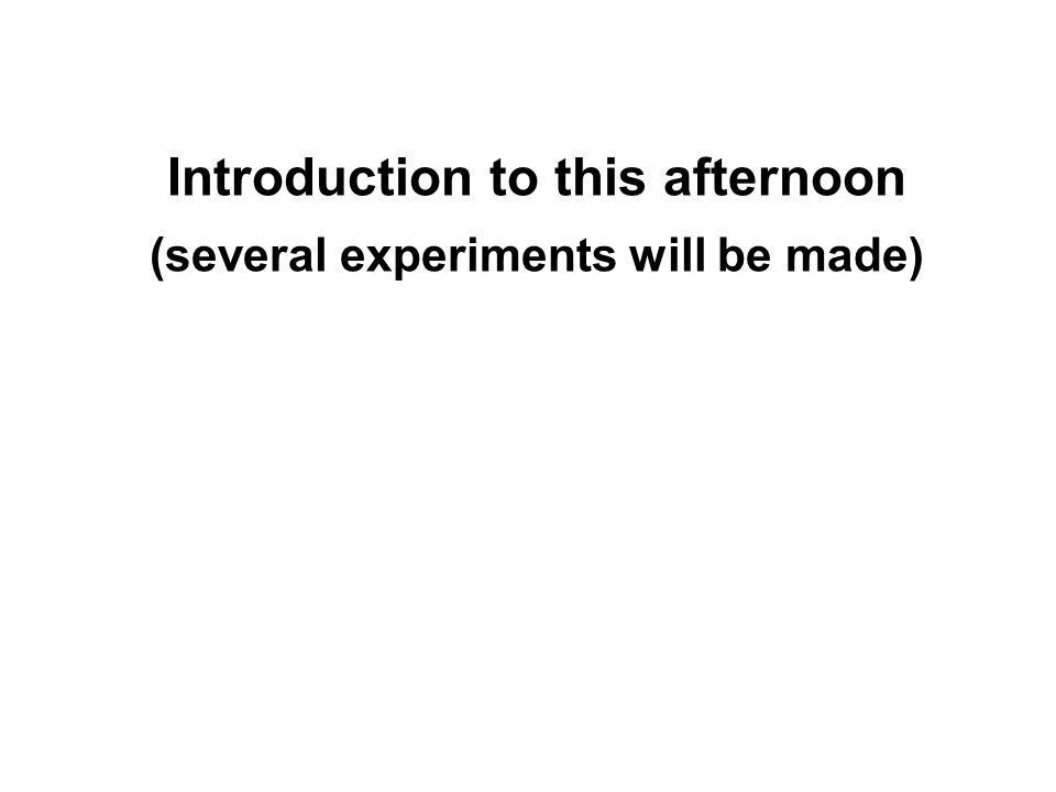 Introduction to this afternoon (several experiments will be made)