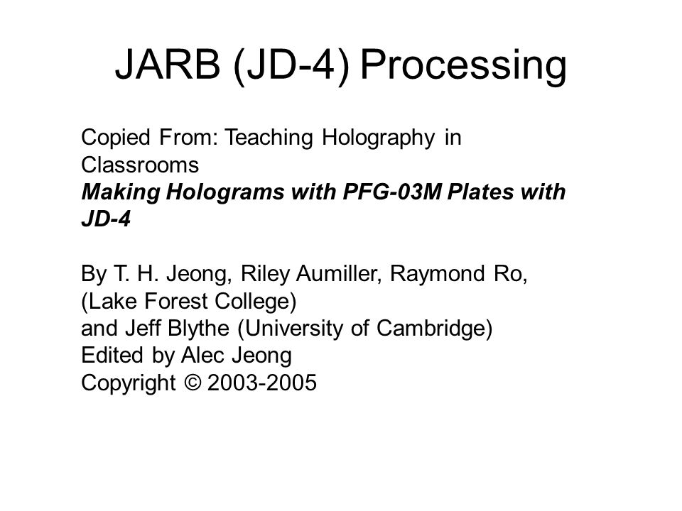 JARB (JD-4) Processing Copied From: Teaching Holography in Classrooms Making Holograms with PFG-03M Plates with JD-4 By T. H. Jeong, Riley Aumiller, R
