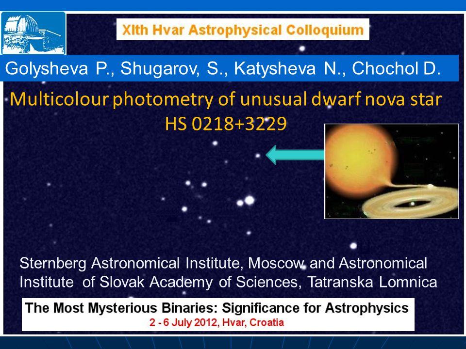 Multicolour photometry of unusual dwarf nova star HS 0218+3229 Golysheva P., Shugarov, S., Katysheva N., Chochol D. Sternberg Astronomical Institute,