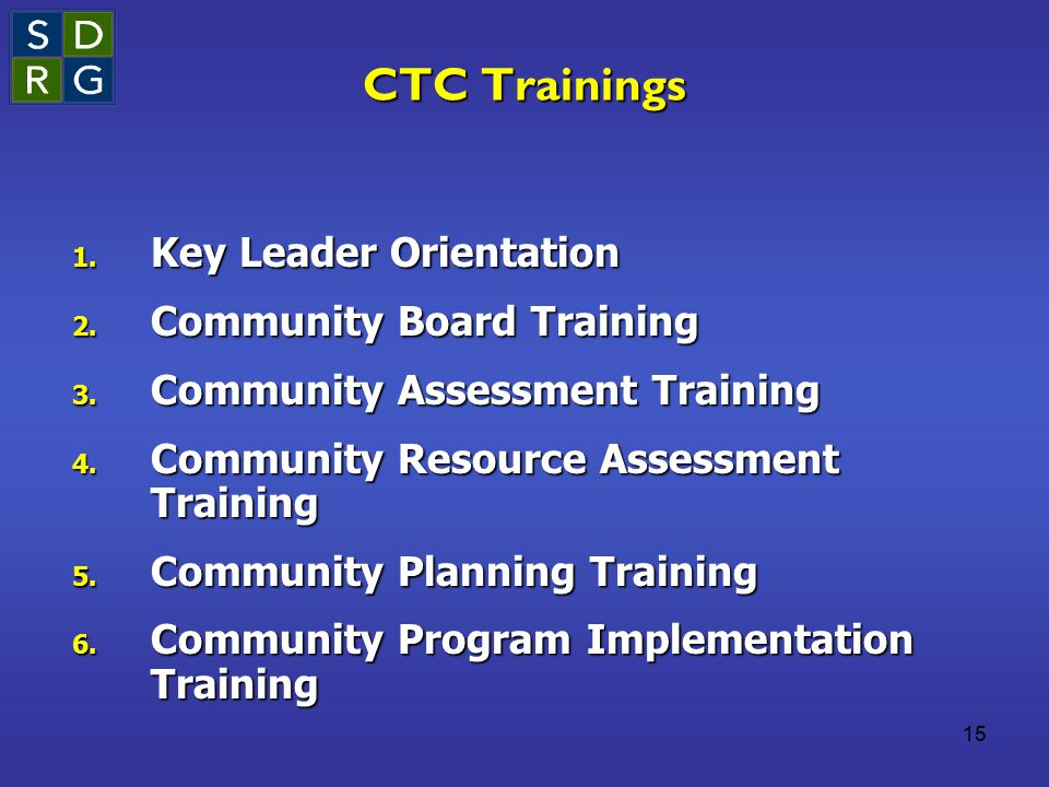 15 CTC Trainings 1. Key Leader Orientation 2. Community Board Training 3. Community Assessment Training 4. Community Resource Assessment Training 5. C