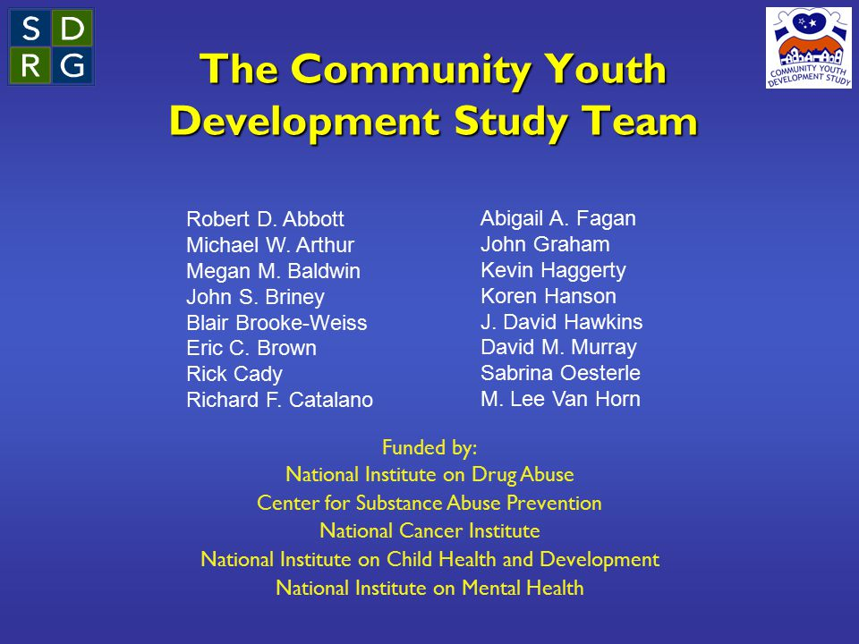 The Community Youth Development Study Team Funded by: National Institute on Drug Abuse Center for Substance Abuse Prevention National Cancer Institute National Institute on Child Health and Development National Institute on Mental Health Robert D.