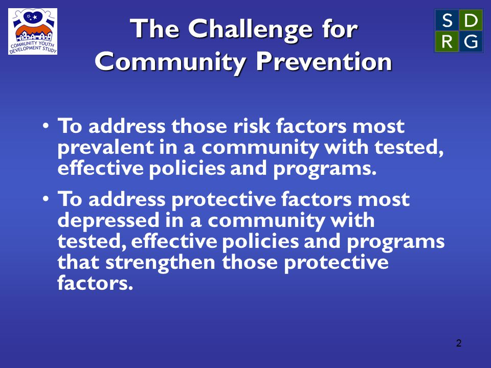 2 The Challenge for Community Prevention To address those risk factors most prevalent in a community with tested, effective policies and programs. To