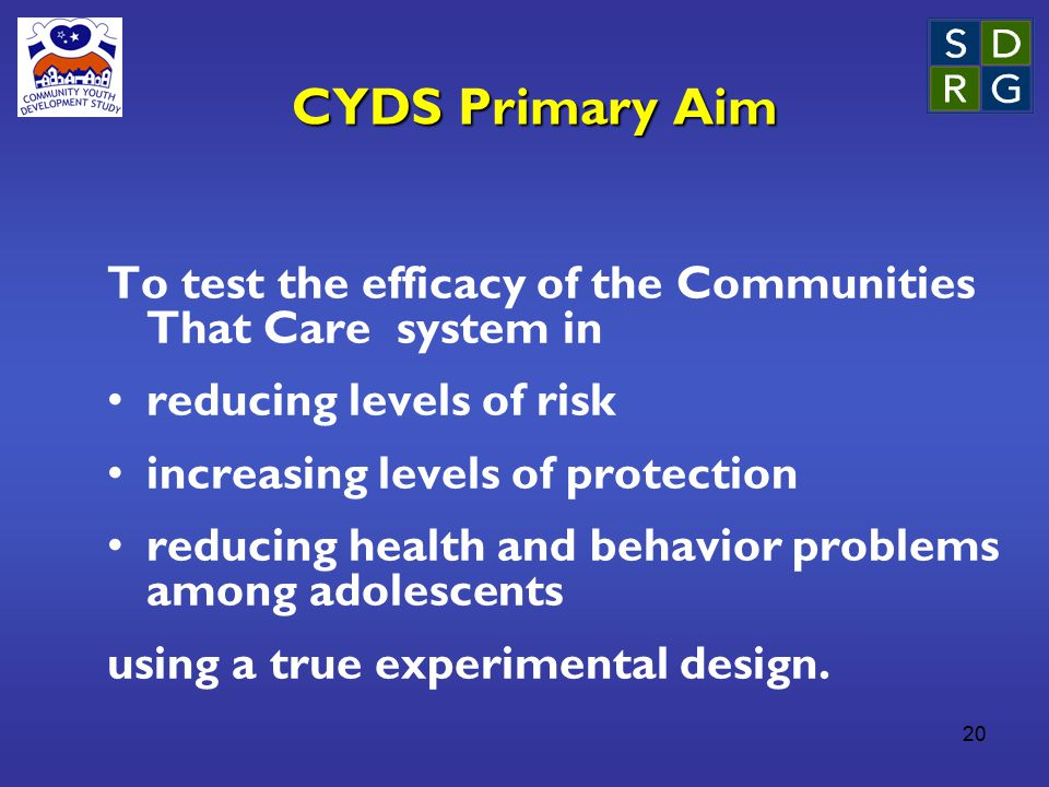 20 CYDS Primary Aim To test the efficacy of the Communities That Care system in reducing levels of risk increasing levels of protection reducing health and behavior problems among adolescents using a true experimental design.