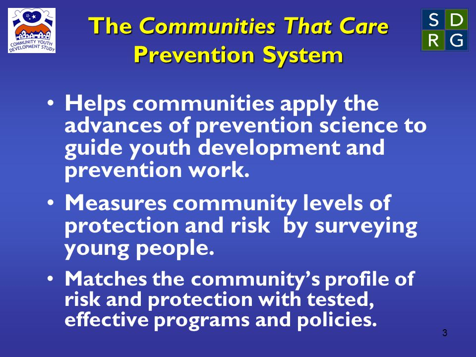 3 The Communities That Care Prevention System Helps communities apply the advances of prevention science to guide youth development and prevention work.