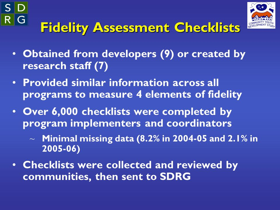 Fidelity Assessment Checklists Obtained from developers (9) or created by research staff (7) Provided similar information across all programs to measure 4 elements of fidelity Over 6,000 checklists were completed by program implementers and coordinators ~ Minimal missing data (8.2% in 2004-05 and 2.1% in 2005-06) Checklists were collected and reviewed by communities, then sent to SDRG