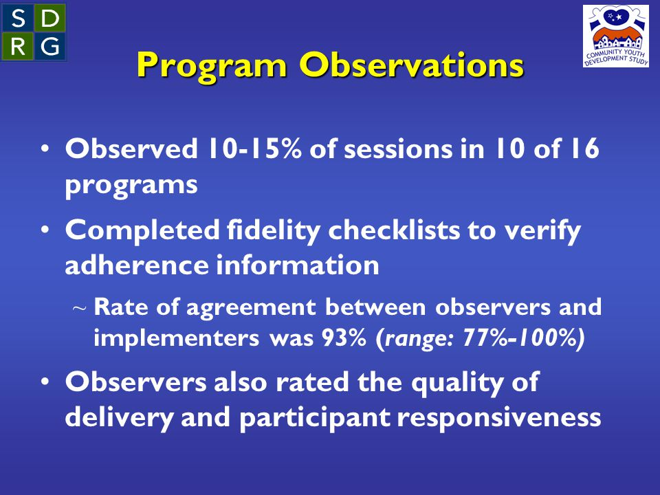 Program Observations Observed 10-15% of sessions in 10 of 16 programs Completed fidelity checklists to verify adherence information ~ Rate of agreemen