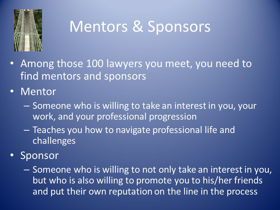 Mentors & Sponsors Among those 100 lawyers you meet, you need to find mentors and sponsors Mentor – Someone who is willing to take an interest in you, your work, and your professional progression – Teaches you how to navigate professional life and challenges Sponsor – Someone who is willing to not only take an interest in you, but who is also willing to promote you to his/her friends and put their own reputation on the line in the process