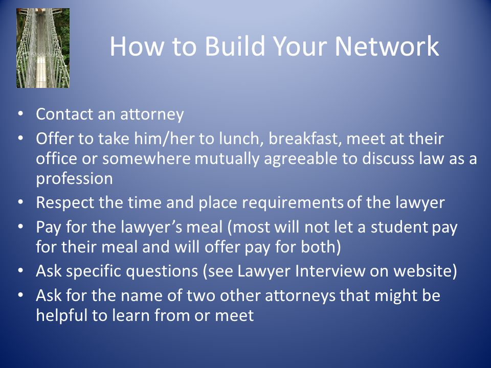 How to Build Your Network Contact an attorney Offer to take him/her to lunch, breakfast, meet at their office or somewhere mutually agreeable to discuss law as a profession Respect the time and place requirements of the lawyer Pay for the lawyer's meal (most will not let a student pay for their meal and will offer pay for both) Ask specific questions (see Lawyer Interview on website) Ask for the name of two other attorneys that might be helpful to learn from or meet