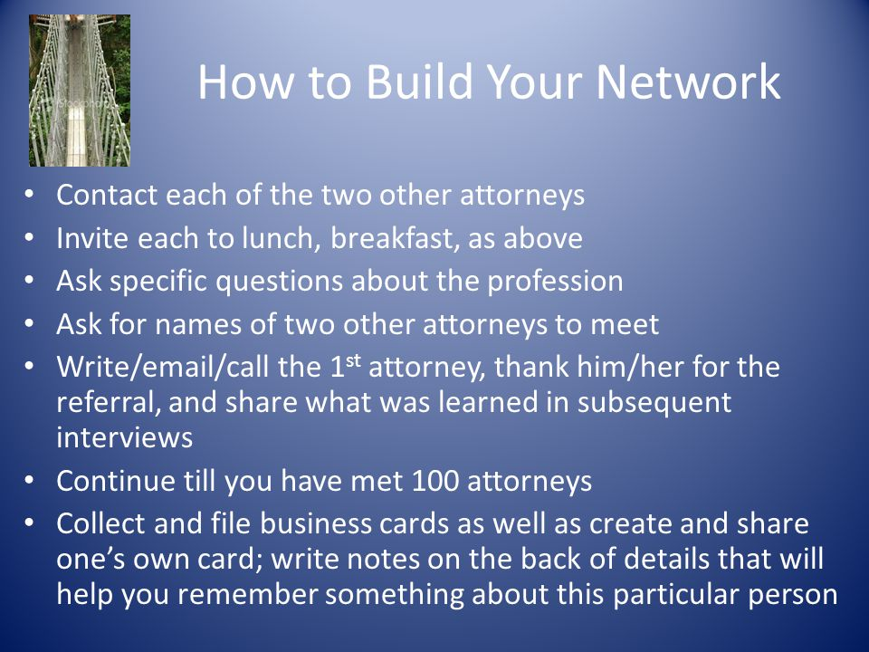 How to Build Your Network Contact each of the two other attorneys Invite each to lunch, breakfast, as above Ask specific questions about the profession Ask for names of two other attorneys to meet Write/email/call the 1 st attorney, thank him/her for the referral, and share what was learned in subsequent interviews Continue till you have met 100 attorneys Collect and file business cards as well as create and share one's own card; write notes on the back of details that will help you remember something about this particular person