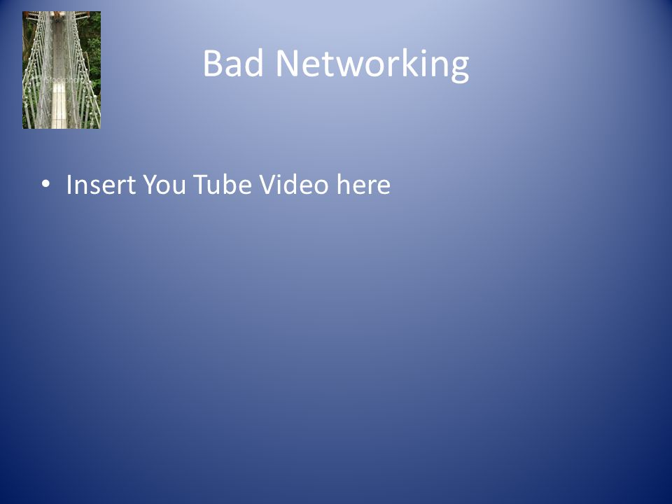 Bad Networking Insert You Tube Video here