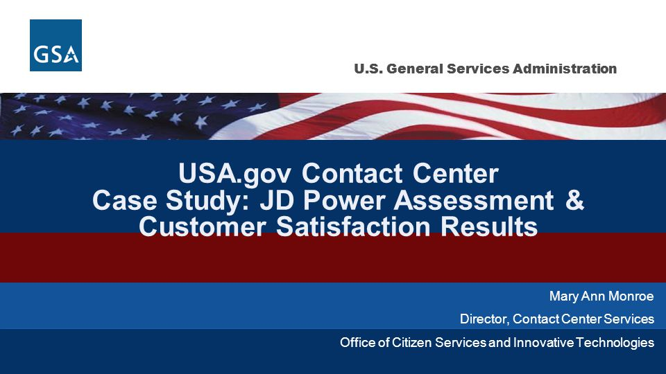U.S. General Services Administration USA.gov Contact Center Case Study: JD Power Assessment & Customer Satisfaction Results Mary Ann Monroe Director,