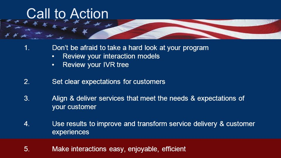 Call to Action 1.Don't be afraid to take a hard look at your program Review your interaction models Review your IVR tree 2.Set clear expectations for customers 3.Align & deliver services that meet the needs & expectations of your customer 4.Use results to improve and transform service delivery & customer experiences 5.Make interactions easy, enjoyable, efficient