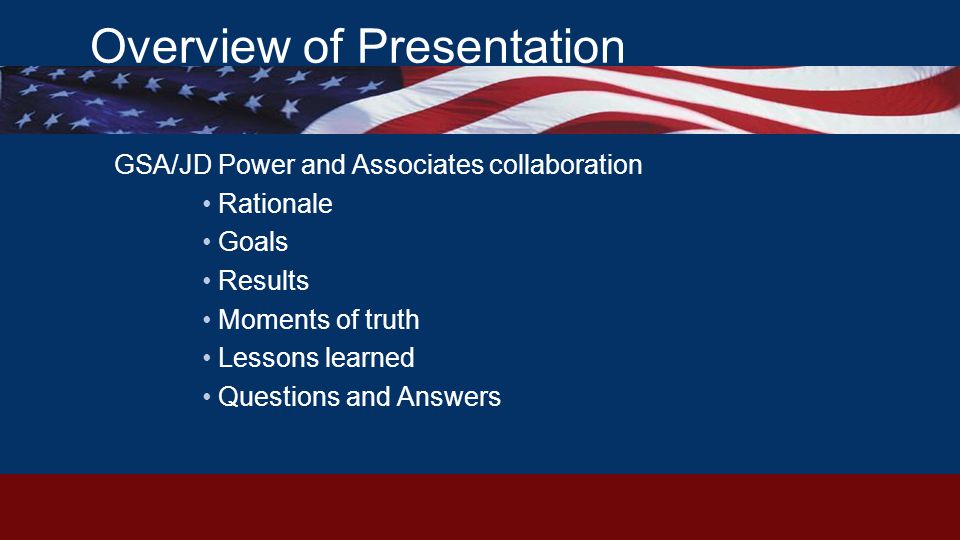 Overview of Presentation GSA/JD Power and Associates collaboration Rationale Goals Results Moments of truth Lessons learned Questions and Answers