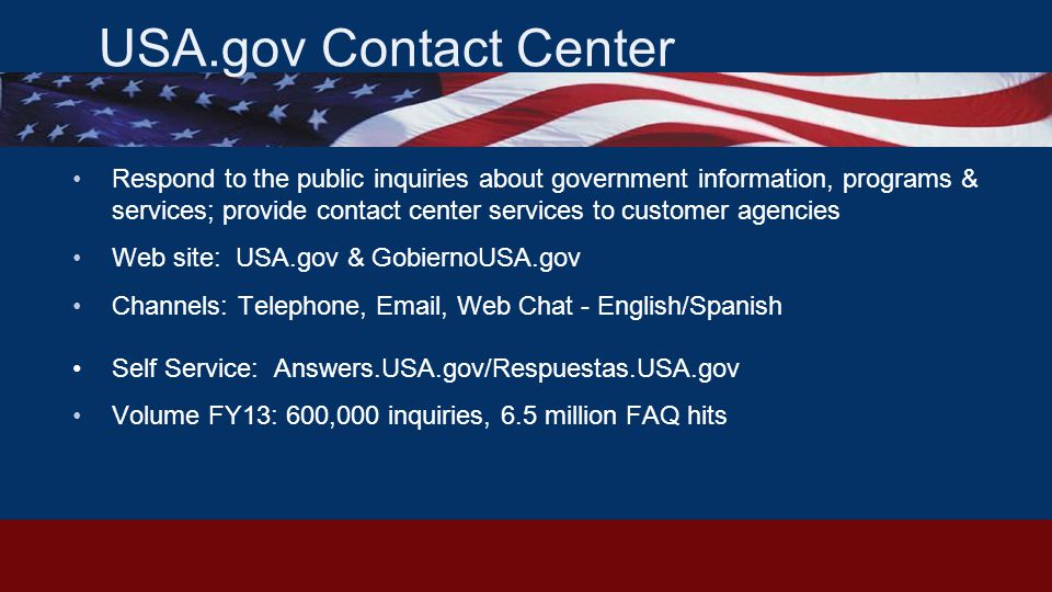 USA.gov Contact Center Respond to the public inquiries about government information, programs & services; provide contact center services to customer agencies Web site: USA.gov & GobiernoUSA.gov Channels: Telephone, Email, Web Chat - English/Spanish Self Service: Answers.USA.gov/Respuestas.USA.gov Volume FY13: 600,000 inquiries, 6.5 million FAQ hits