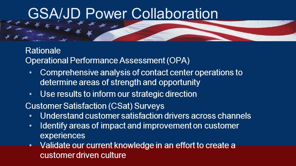 GSA/JD Power Collaboration Rationale Operational Performance Assessment (OPA) Comprehensive analysis of contact center operations to determine areas of strength and opportunity Use results to inform our strategic direction Customer Satisfaction (CSat) Surveys Understand customer satisfaction drivers across channels Identify areas of impact and improvement on customer experiences Validate our current knowledge in an effort to create a customer driven culture