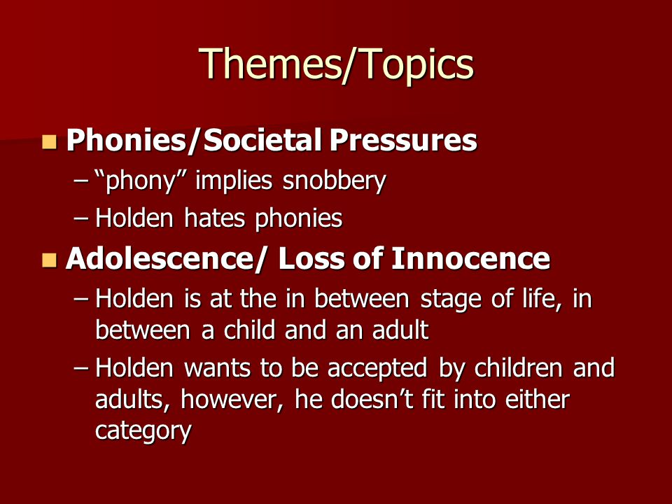 Themes/Topics Phonies/Societal Pressures Phonies/Societal Pressures – phony implies snobbery –Holden hates phonies Adolescence/ Loss of Innocence Adolescence/ Loss of Innocence –Holden is at the in between stage of life, in between a child and an adult –Holden wants to be accepted by children and adults, however, he doesn't fit into either category