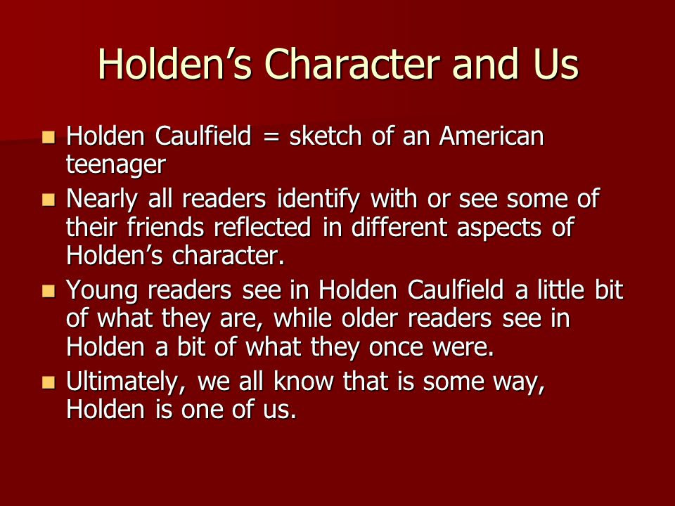 Holden's Character and Us Holden Caulfield = sketch of an American teenager Holden Caulfield = sketch of an American teenager Nearly all readers identify with or see some of their friends reflected in different aspects of Holden's character.
