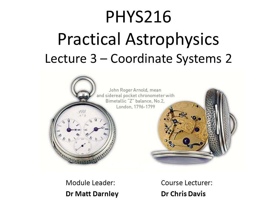 PHYS216 Practical Astrophysics Lecture 3 – Coordinate Systems 2 Module Leader: Dr Matt Darnley Course Lecturer: Dr Chris Davis