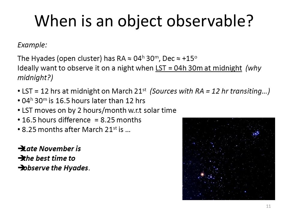 When is an object observable? Example: The Hyades (open cluster) has RA ≈ 04 h 30 m, Dec ≈ +15 o Ideally want to observe it on a night when LST = 04h