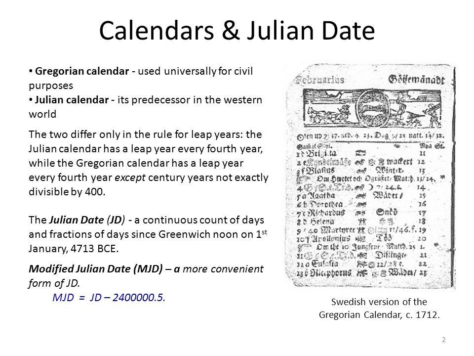 Calendars & Julian Date Gregorian calendar - used universally for civil purposes Julian calendar - its predecessor in the western world The two differ
