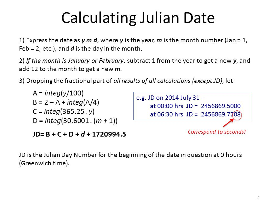Calculating Julian Date 1) Express the date as y m d, where y is the year, m is the month number (Jan = 1, Feb = 2, etc.), and d is the day in the mon