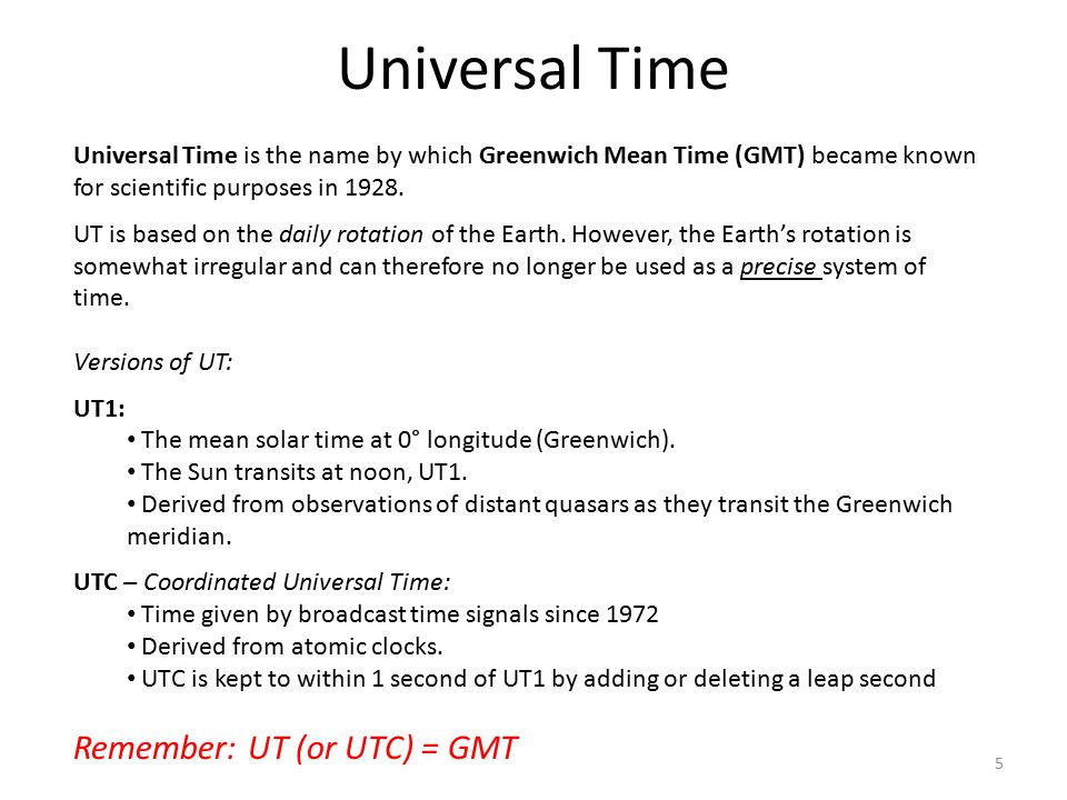 Universal Time Universal Time is the name by which Greenwich Mean Time (GMT) became known for scientific purposes in 1928. UT is based on the daily ro