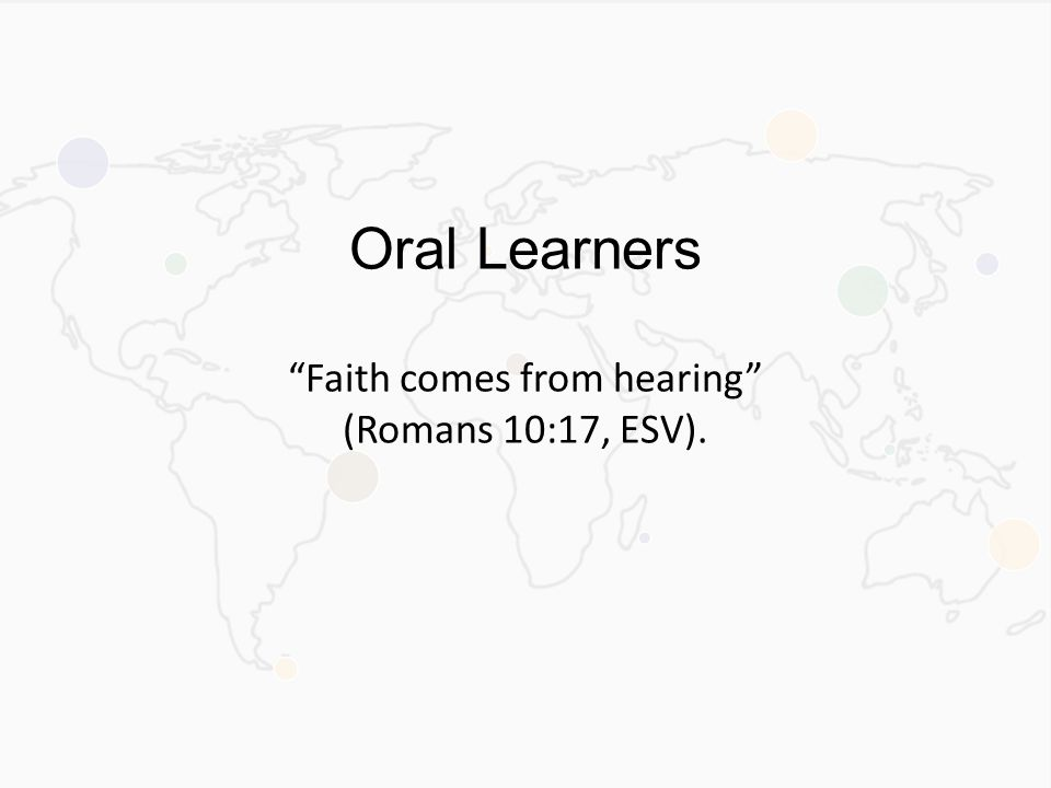 Oral Learners Faith comes from hearing (Romans 10:17, ESV).