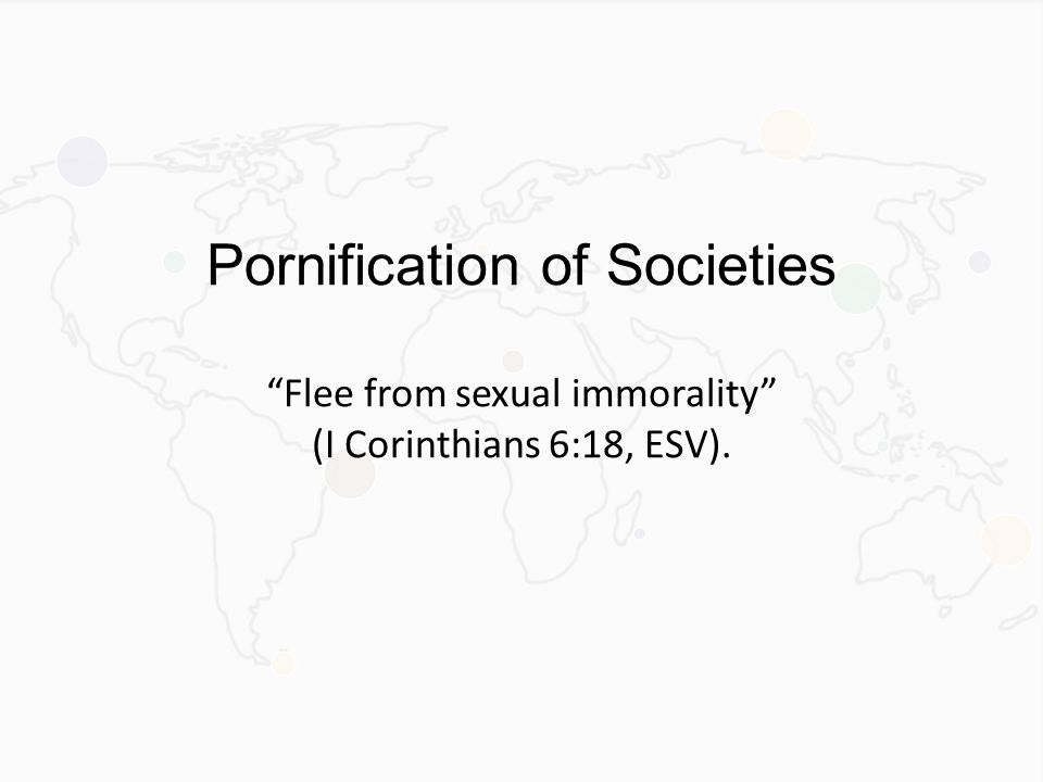 Pornification of Societies Flee from sexual immorality (I Corinthians 6:18, ESV).