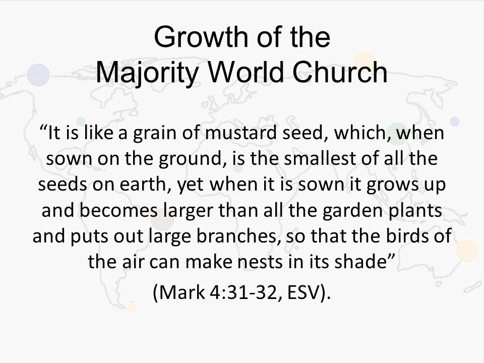 It is like a grain of mustard seed, which, when sown on the ground, is the smallest of all the seeds on earth, yet when it is sown it grows up and becomes larger than all the garden plants and puts out large branches, so that the birds of the air can make nests in its shade (Mark 4:31-32, ESV).