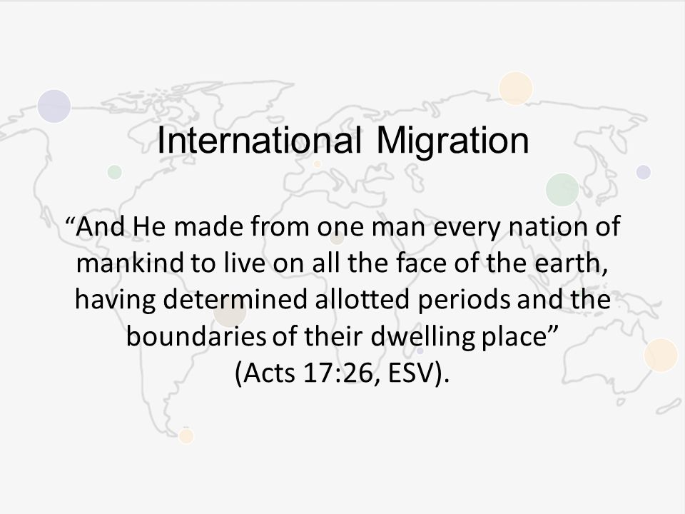 International Migration And He made from one man every nation of mankind to live on all the face of the earth, having determined allotted periods and the boundaries of their dwelling place (Acts 17:26, ESV).