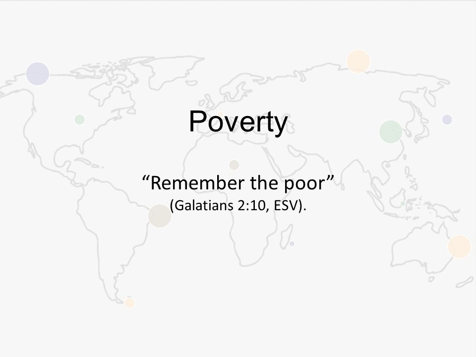 Poverty Remember the poor (Galatians 2:10, ESV).