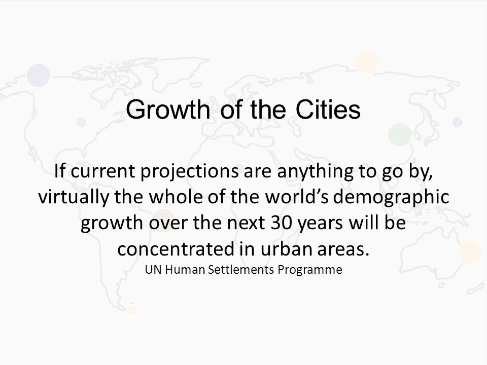Growth of the Cities If current projections are anything to go by, virtually the whole of the world's demographic growth over the next 30 years will be concentrated in urban areas.
