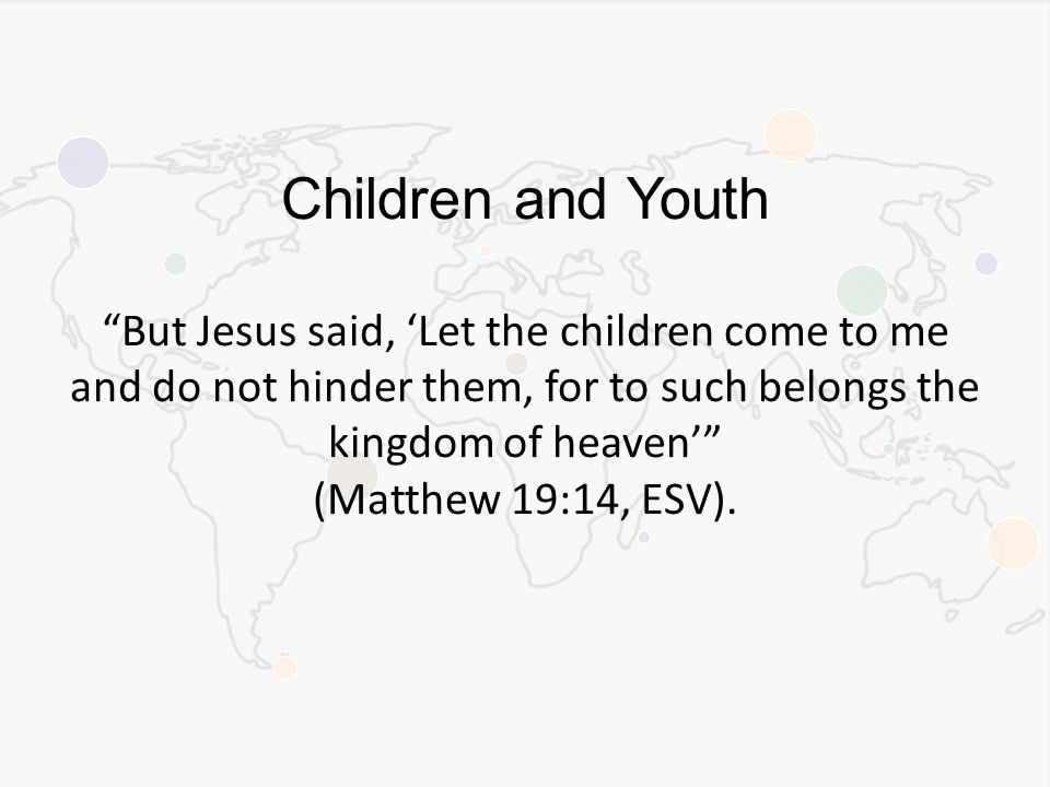 Children and Youth But Jesus said, 'Let the children come to me and do not hinder them, for to such belongs the kingdom of heaven' (Matthew 19:14, ESV).