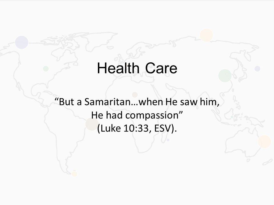 Health Care But a Samaritan…when He saw him, He had compassion (Luke 10:33, ESV).