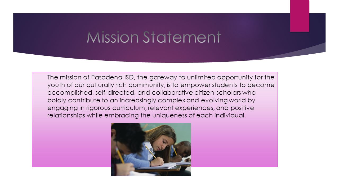 The mission of Pasadena ISD, the gateway to unlimited opportunity for the youth of our culturally rich community, is to empower students to become acc