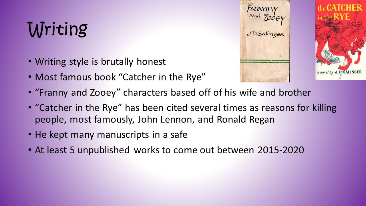 Writing Writing style is brutally honest Most famous book Catcher in the Rye Franny and Zooey characters based off of his wife and brother Catcher in the Rye has been cited several times as reasons for killing people, most famously, John Lennon, and Ronald Regan He kept many manuscripts in a safe At least 5 unpublished works to come out between 2015-2020
